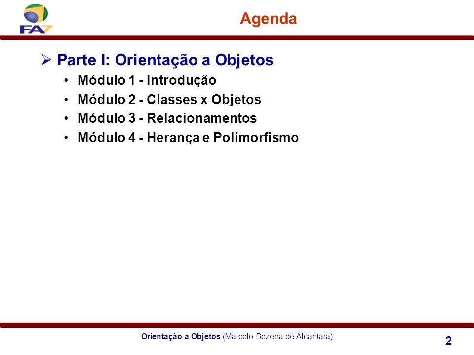 Orientação a Objetos (Marcelo Bezerra de Alcantara) 2 Agenda Parte I: Orientação a Objetos Módulo 1 - Introdução Módulo 2 - Classes x Objetos Módulo 3