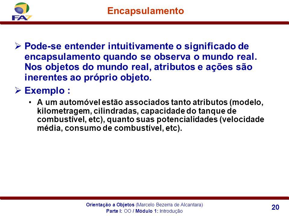 Orientação a Objetos (Marcelo Bezerra de Alcantara) 20 Encapsulamento Parte I: OO / Módulo 1: Introdução Pode-se entender intuitivamente o significado