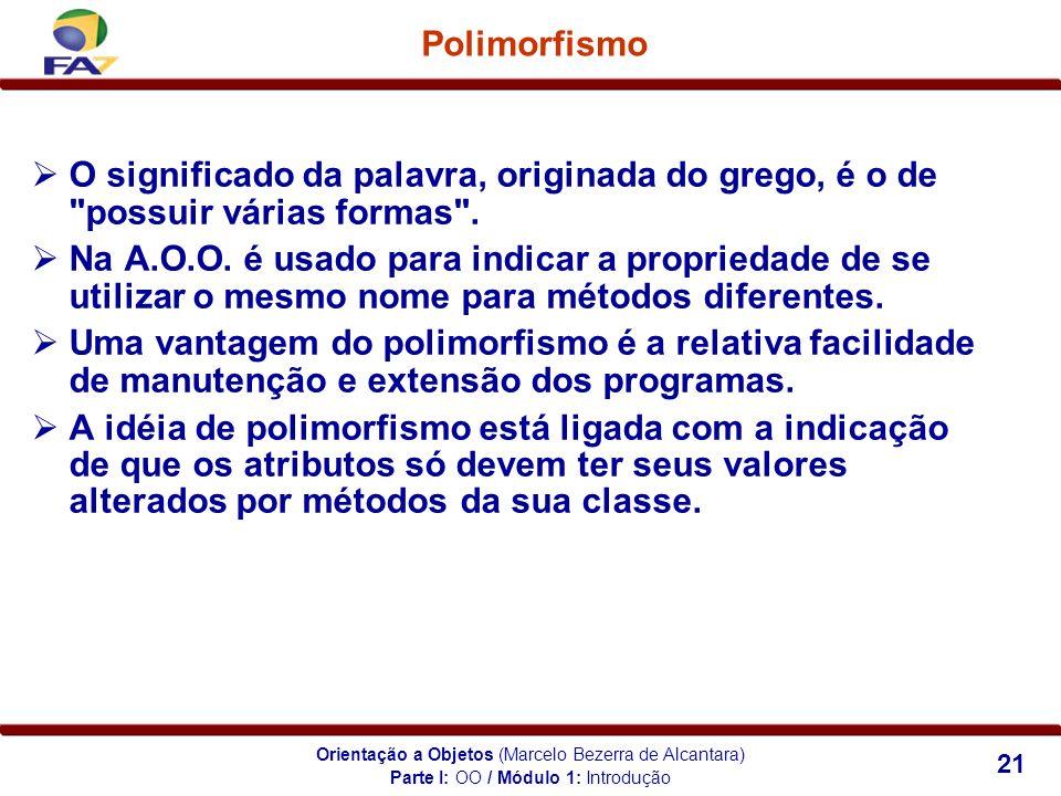 Orientação a Objetos (Marcelo Bezerra de Alcantara) 21 Polimorfismo Parte I: OO / Módulo 1: Introdução O significado da palavra, originada do grego, é