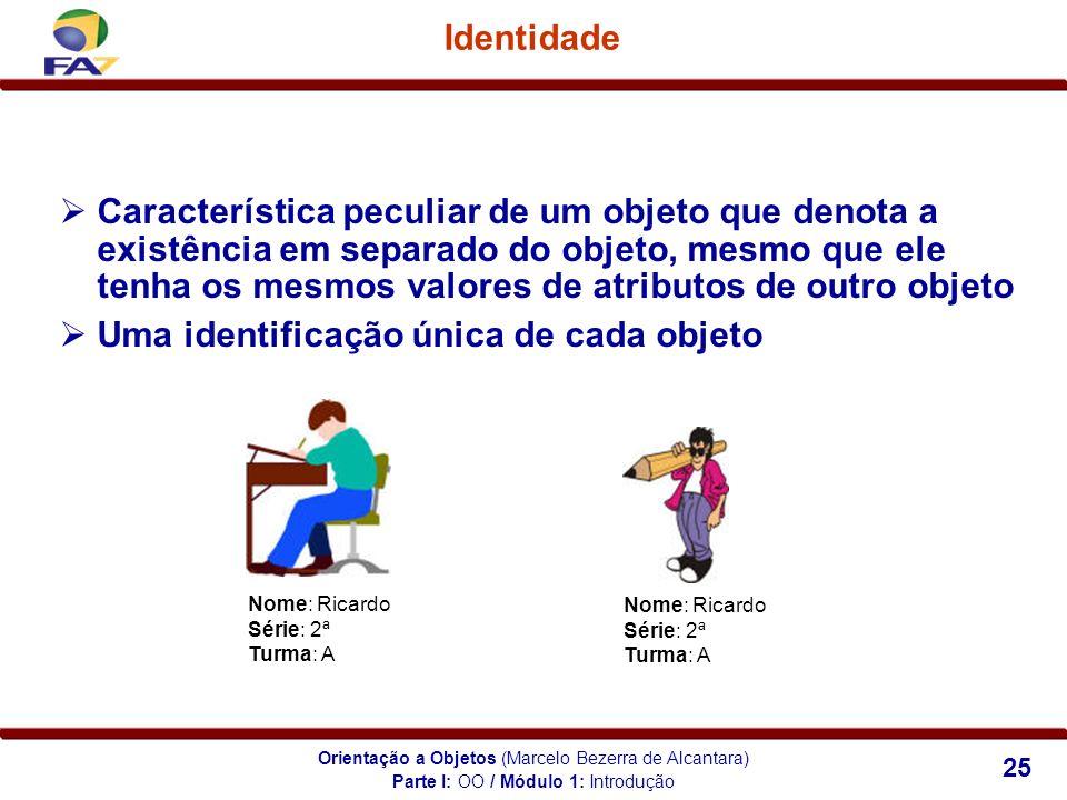 Orientação a Objetos (Marcelo Bezerra de Alcantara) 25 Identidade Característica peculiar de um objeto que denota a existência em separado do objeto,