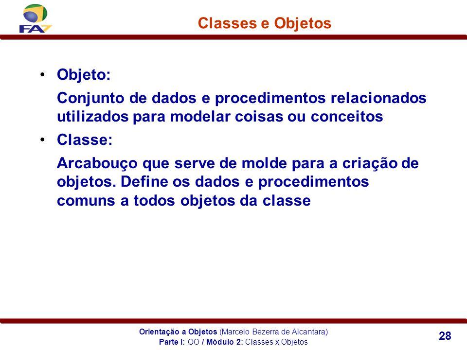 Orientação a Objetos (Marcelo Bezerra de Alcantara) 28 Classes e Objetos Objeto: Conjunto de dados e procedimentos relacionados utilizados para modela