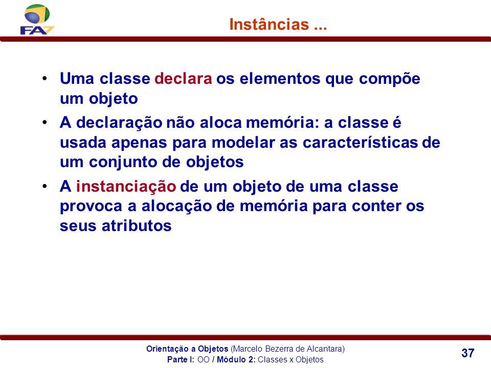 Orientação a Objetos (Marcelo Bezerra de Alcantara) 37 Instâncias... Uma classe declara os elementos que compõe um objeto A declaração não aloca memór