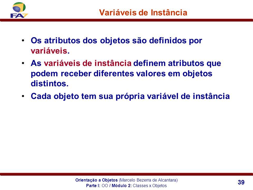 Orientação a Objetos (Marcelo Bezerra de Alcantara) 39 Variáveis de Instância Os atributos dos objetos são definidos por variáveis. As variáveis de in