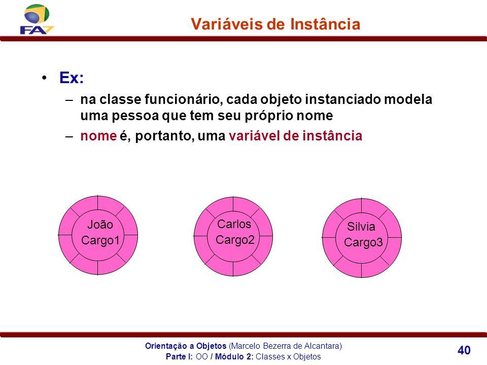 Orientação a Objetos (Marcelo Bezerra de Alcantara) 40 Variáveis de Instância Ex: –na classe funcionário, cada objeto instanciado modela uma pessoa qu