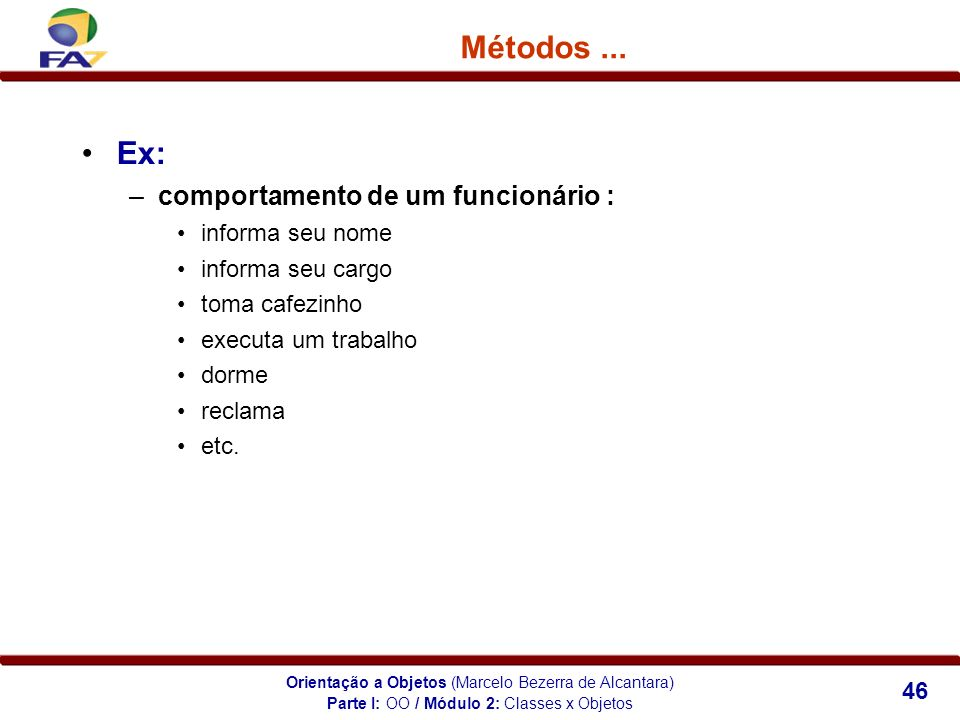 Orientação a Objetos (Marcelo Bezerra de Alcantara) 46 Métodos... Ex: –comportamento de um funcionário : informa seu nome informa seu cargo toma cafez
