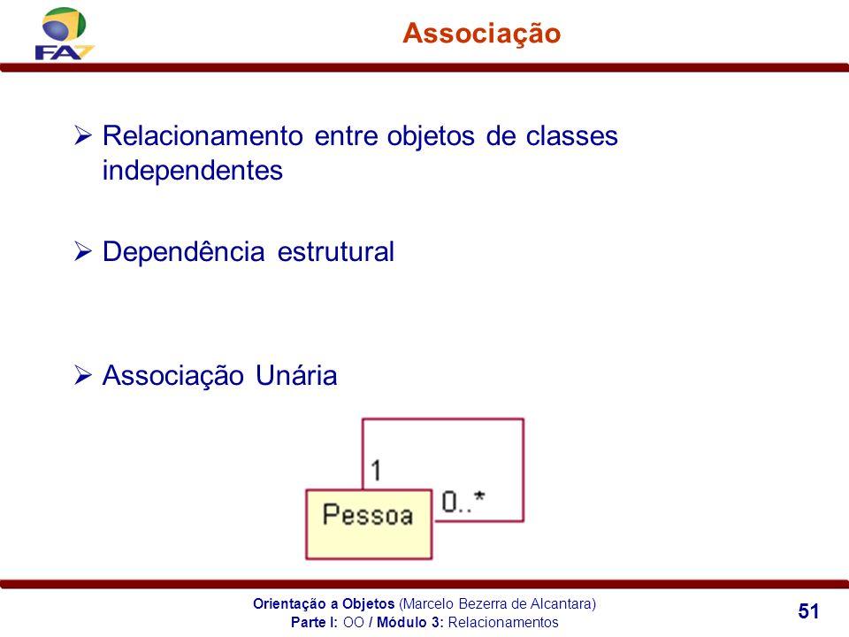 Orientação a Objetos (Marcelo Bezerra de Alcantara) 51 Associação Relacionamento entre objetos de classes independentes Dependência estrutural Associa