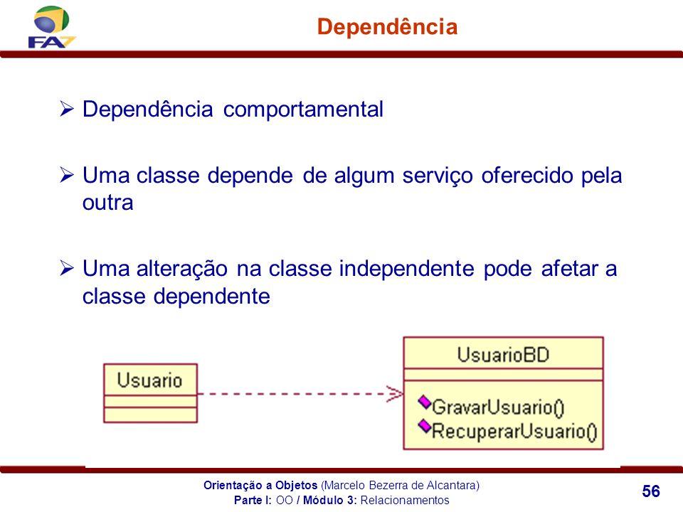 Orientação a Objetos (Marcelo Bezerra de Alcantara) 56 Dependência Dependência comportamental Uma classe depende de algum serviço oferecido pela outra