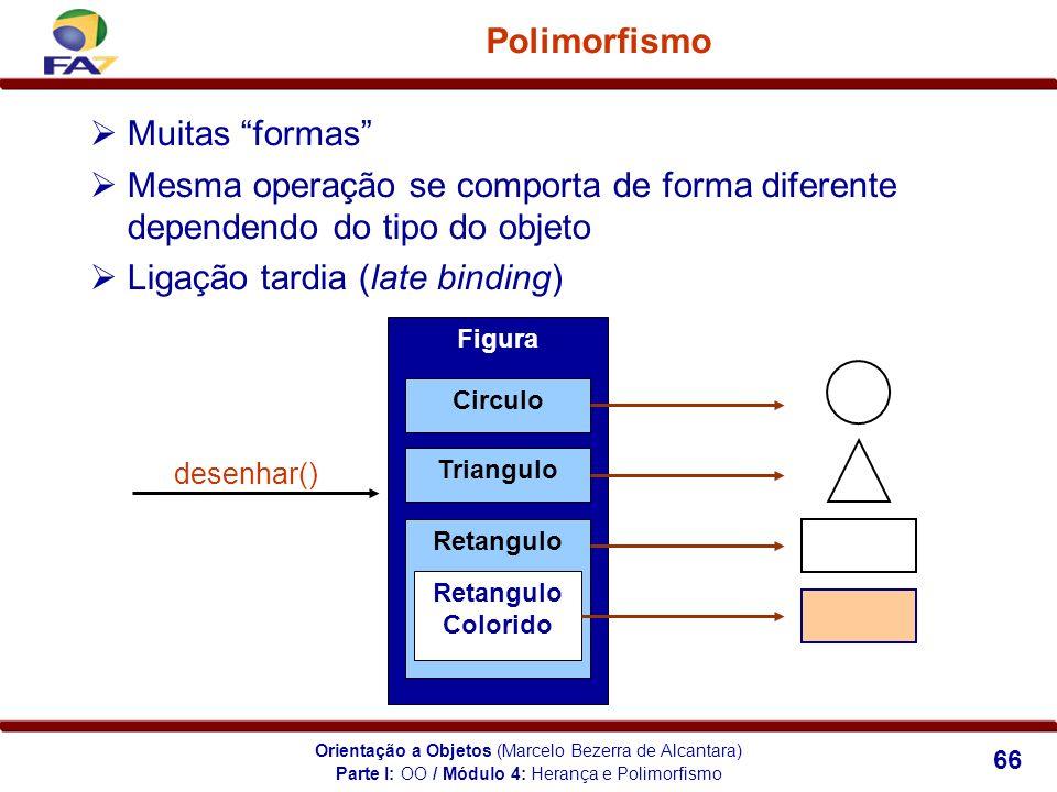 Orientação a Objetos (Marcelo Bezerra de Alcantara) 66 Polimorfismo Muitas formas Mesma operação se comporta de forma diferente dependendo do tipo do