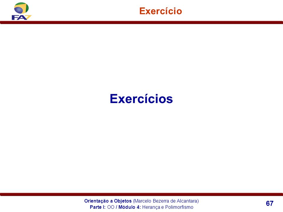 Orientação a Objetos (Marcelo Bezerra de Alcantara) 67 Exercício Exercícios Parte I: OO / Módulo 4: Herança e Polimorfismo