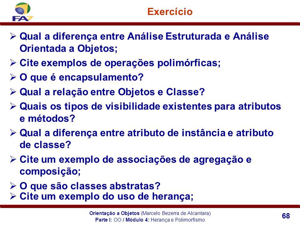 Orientação a Objetos (Marcelo Bezerra de Alcantara) 68 Exercício Parte I: OO / Módulo 4: Herança e Polimorfismo Qual a diferença entre Análise Estrutu