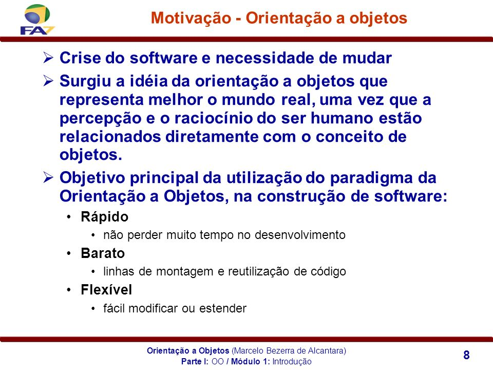 Orientação a Objetos (Marcelo Bezerra de Alcantara) 8 Motivação - Orientação a objetos Crise do software e necessidade de mudar Surgiu a idéia da orie
