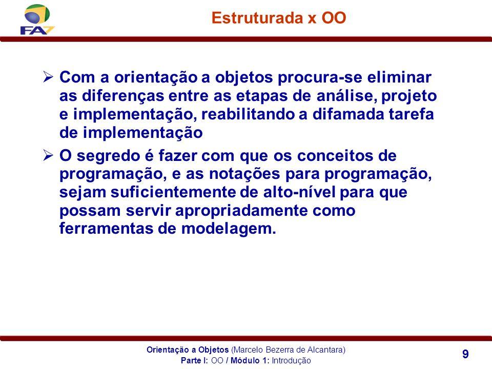 Orientação a Objetos (Marcelo Bezerra de Alcantara) 9 Estruturada x OO Com a orientação a objetos procura-se eliminar as diferenças entre as etapas de