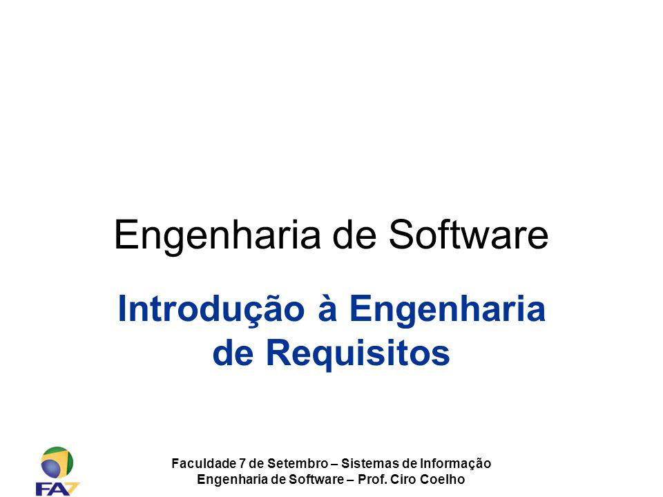 Faculdade 7 de Setembro – Sistemas de Informação Engenharia de Software – Prof. Ciro Coelho Engenharia de Software Introdução à Engenharia de Requisit