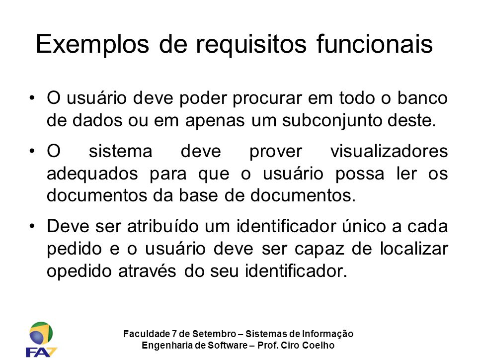 Faculdade 7 de Setembro – Sistemas de Informação Engenharia de Software – Prof. Ciro Coelho Exemplos de requisitos funcionais O usuário deve poder pro