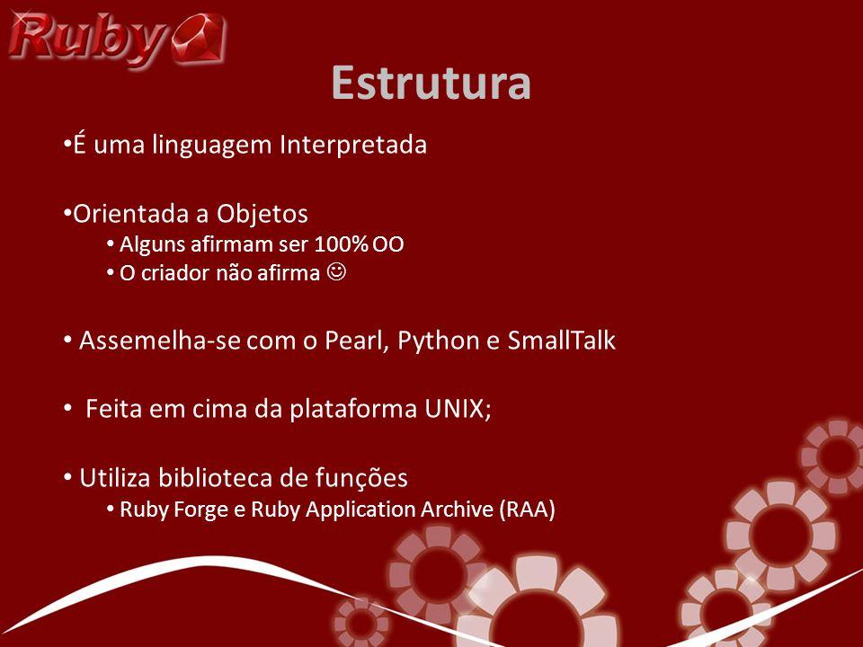 Estrutura É uma linguagem Interpretada Orientada a Objetos Alguns afirmam ser 100% OO O criador não afirma Assemelha-se com o Pearl, Python e SmallTal