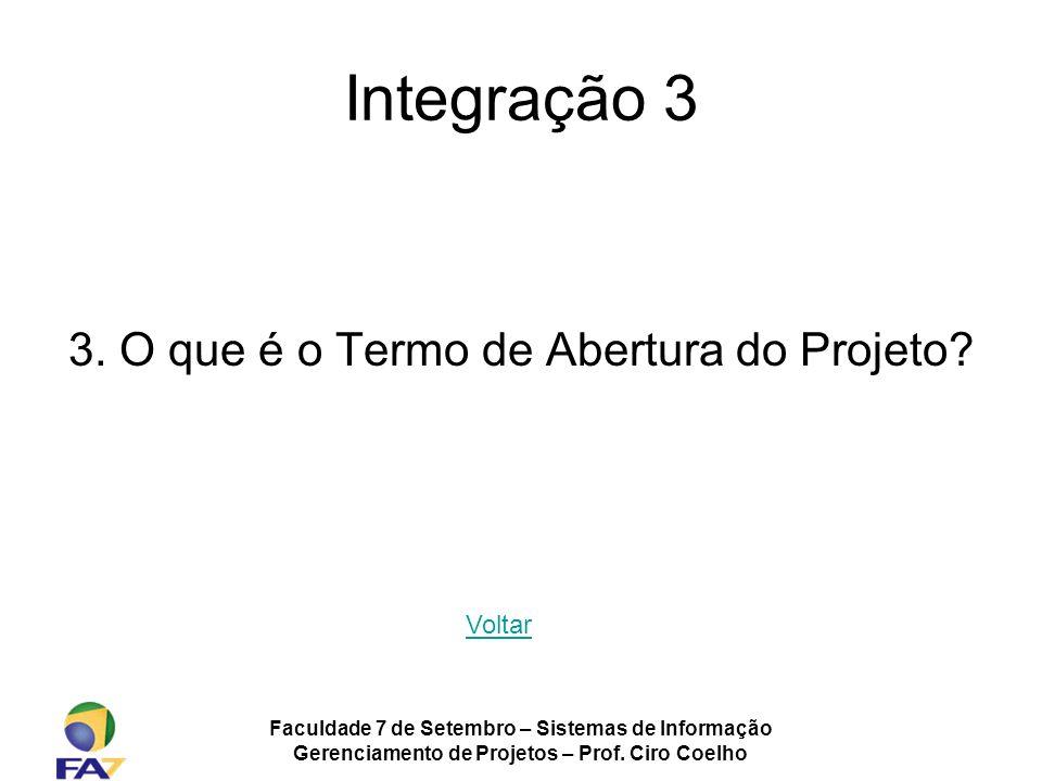 Faculdade 7 de Setembro – Sistemas de Informação Gerenciamento de Projetos – Prof. Ciro Coelho Integração 3 3. O que é o Termo de Abertura do Projeto?