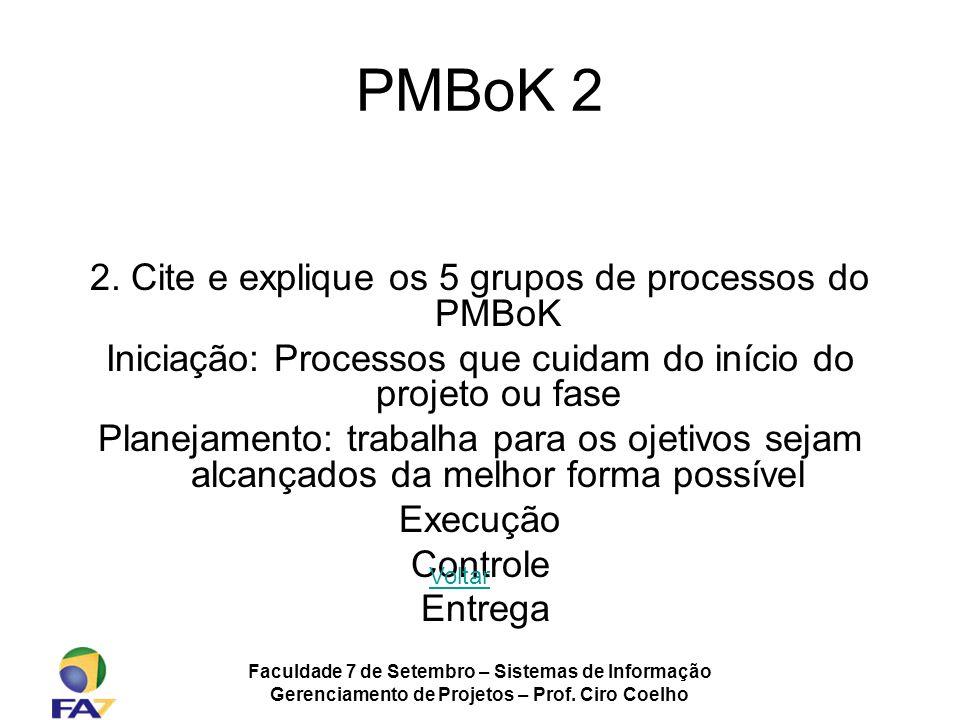 Faculdade 7 de Setembro – Sistemas de Informação Gerenciamento de Projetos – Prof. Ciro Coelho PMBoK 2 2. Cite e explique os 5 grupos de processos do