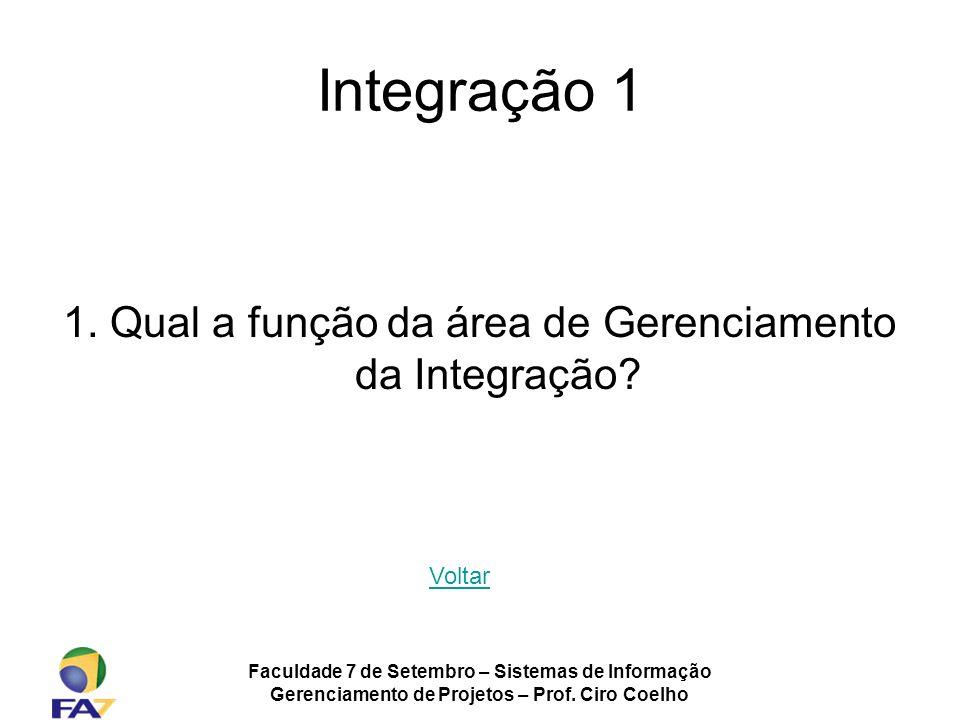 Faculdade 7 de Setembro – Sistemas de Informação Gerenciamento de Projetos – Prof. Ciro Coelho Integração 1 1. Qual a função da área de Gerenciamento