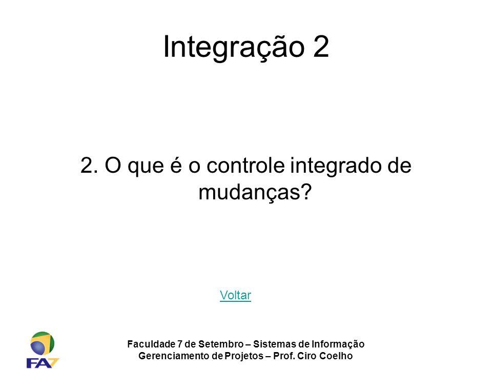 Faculdade 7 de Setembro – Sistemas de Informação Gerenciamento de Projetos – Prof. Ciro Coelho Integração 2 2. O que é o controle integrado de mudança