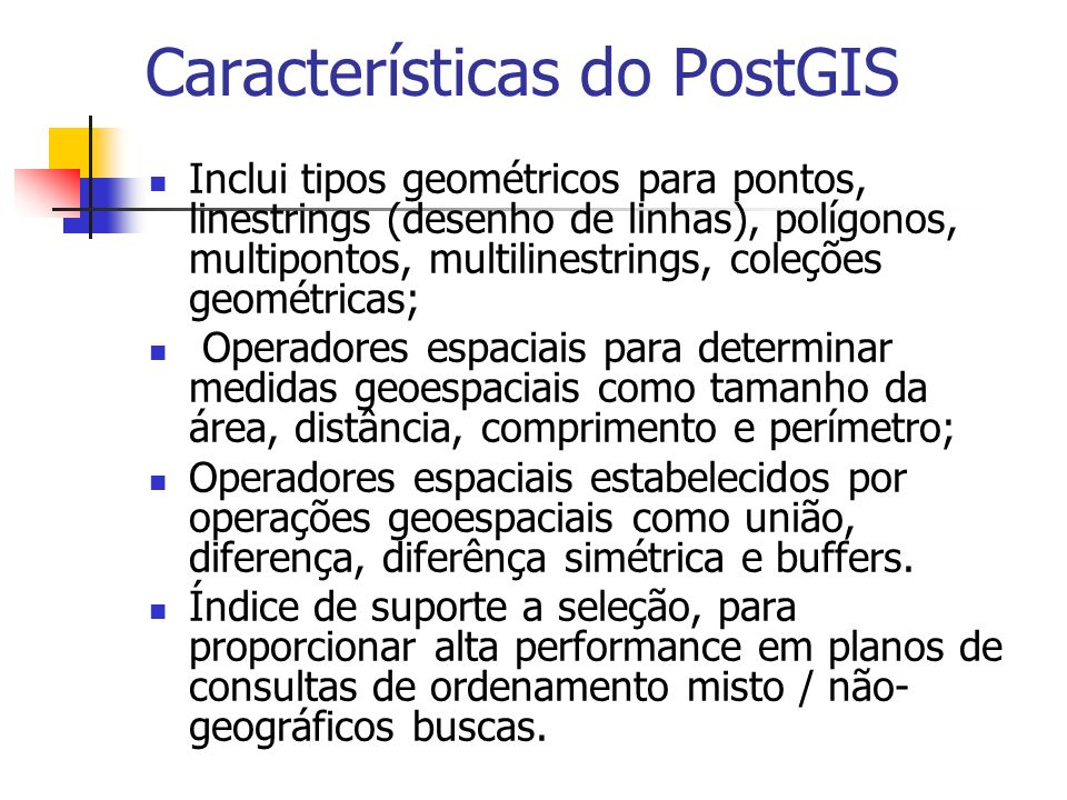 Características do PostGIS Inclui tipos geométricos para pontos, linestrings (desenho de linhas), polígonos, multipontos, multilinestrings, coleções g