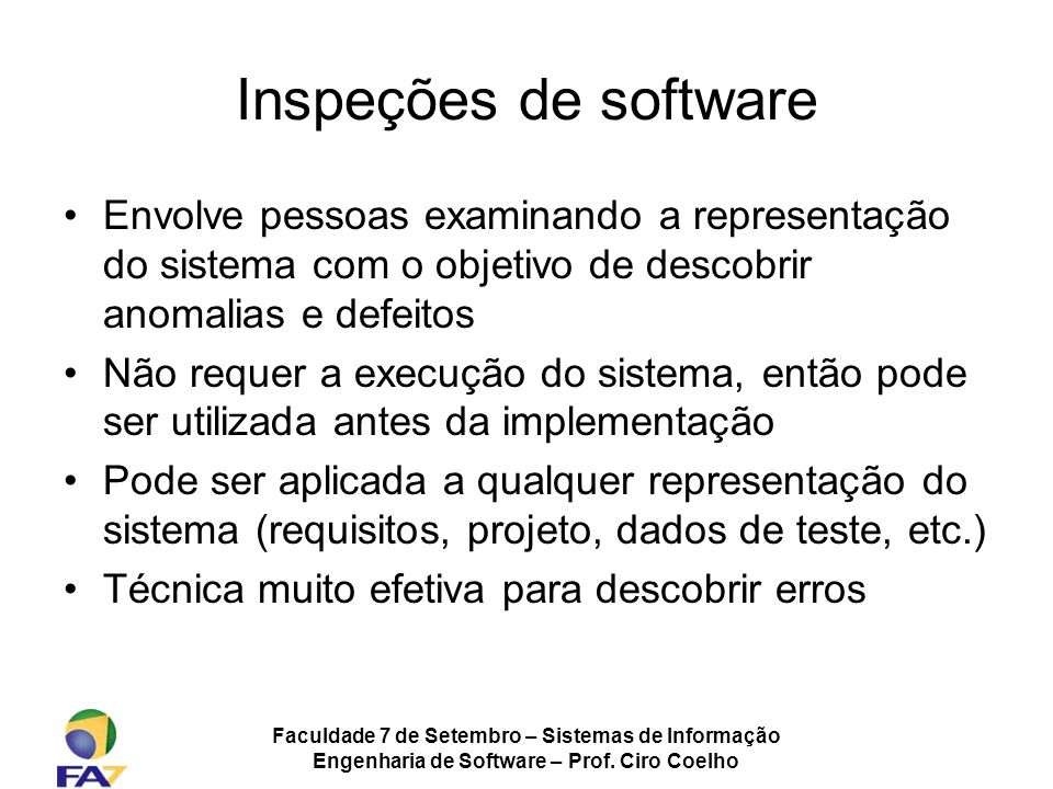 Faculdade 7 de Setembro – Sistemas de Informação Engenharia de Software – Prof. Ciro Coelho Inspeções de software Envolve pessoas examinando a represe