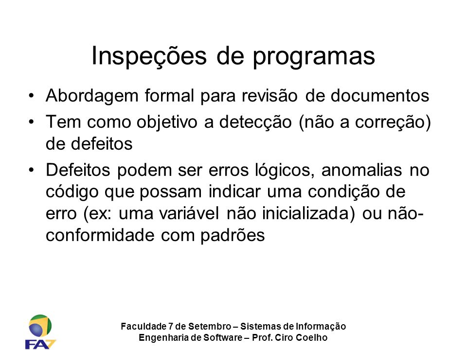 Faculdade 7 de Setembro – Sistemas de Informação Engenharia de Software – Prof. Ciro Coelho Inspeções de programas Abordagem formal para revisão de do