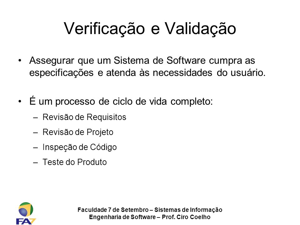 Faculdade 7 de Setembro – Sistemas de Informação Engenharia de Software – Prof. Ciro Coelho Verificação e Validação Assegurar que um Sistema de Softwa