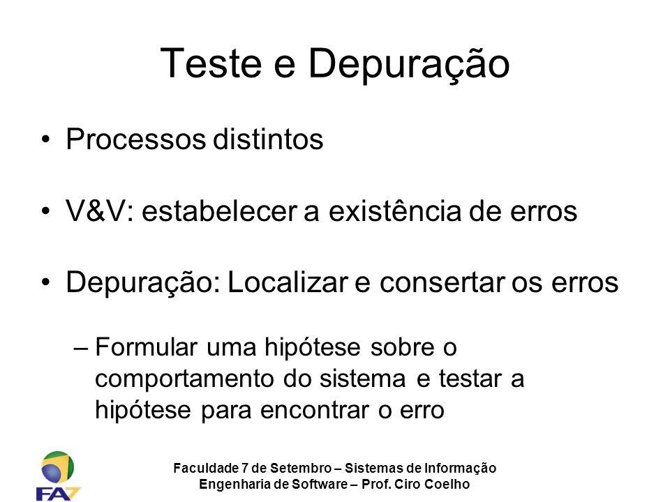 Faculdade 7 de Setembro – Sistemas de Informação Engenharia de Software – Prof. Ciro Coelho Teste e Depuração Processos distintos V&V: estabelecer a e