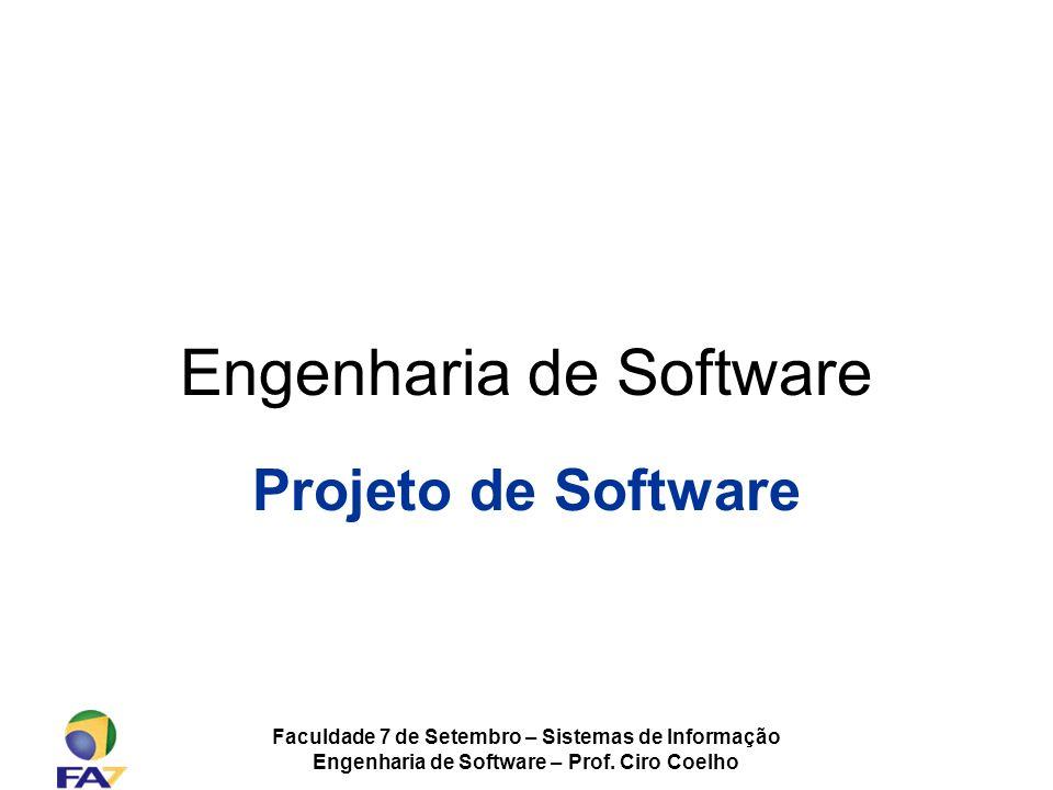 Faculdade 7 de Setembro – Sistemas de Informação Engenharia de Software – Prof. Ciro Coelho Engenharia de Software Projeto de Software