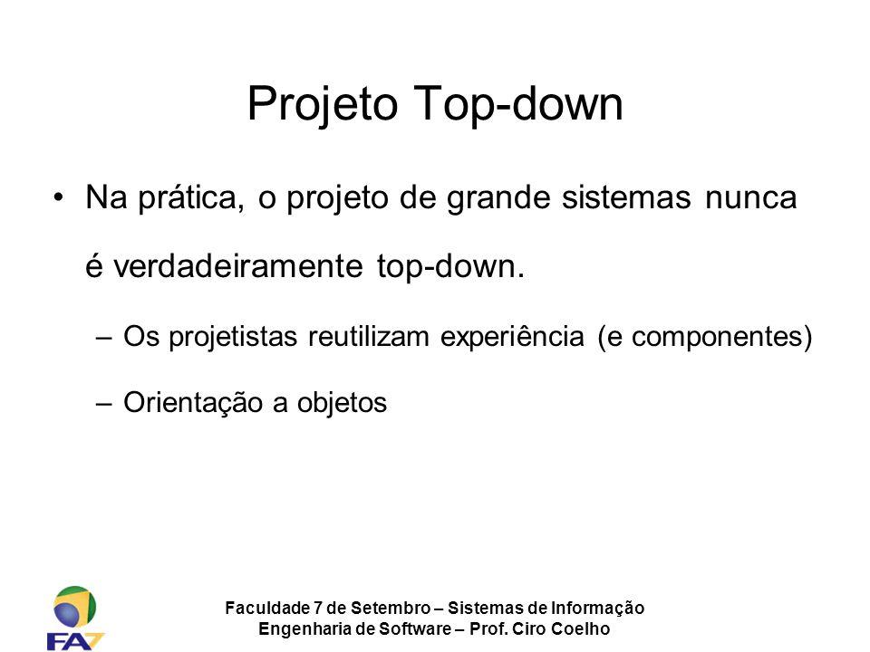 Faculdade 7 de Setembro – Sistemas de Informação Engenharia de Software – Prof. Ciro Coelho Projeto Top-down Na prática, o projeto de grande sistemas