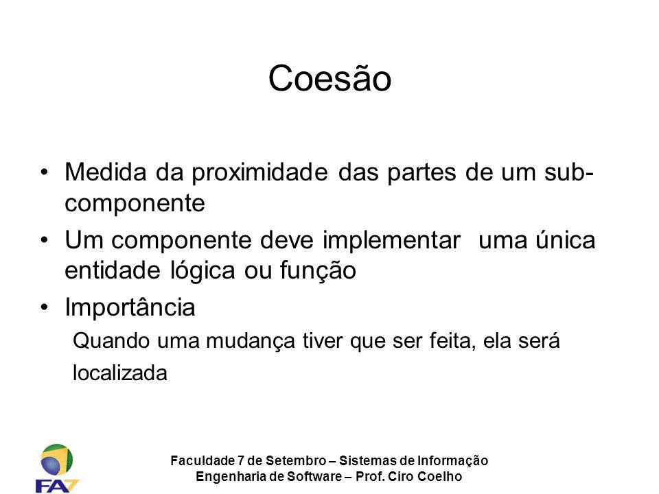 Faculdade 7 de Setembro – Sistemas de Informação Engenharia de Software – Prof. Ciro Coelho Coesão Medida da proximidade das partes de um sub- compone