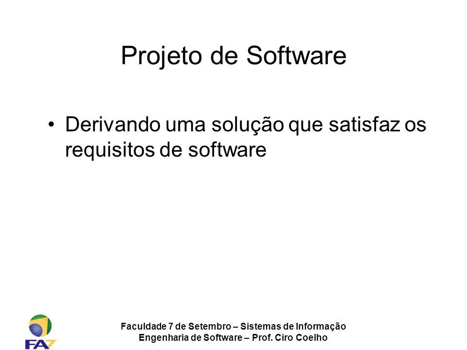 Faculdade 7 de Setembro – Sistemas de Informação Engenharia de Software – Prof. Ciro Coelho Projeto de Software Derivando uma solução que satisfaz os