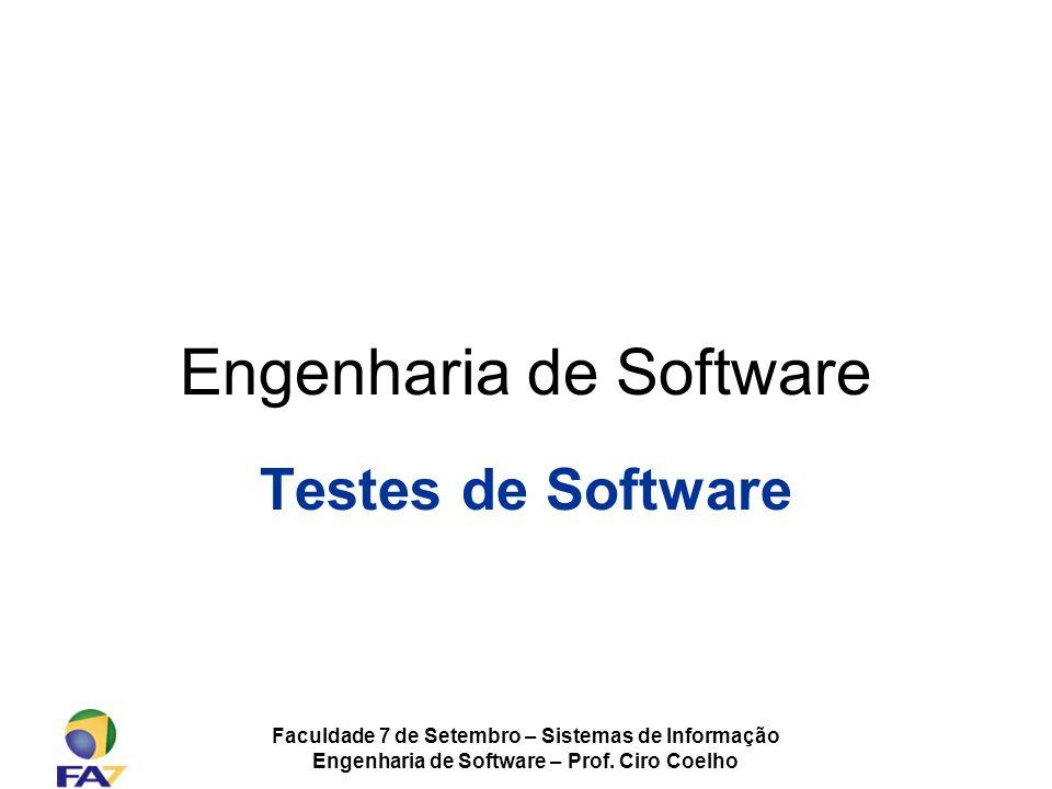 Faculdade 7 de Setembro – Sistemas de Informação Engenharia de Software – Prof. Ciro Coelho Engenharia de Software Testes de Software