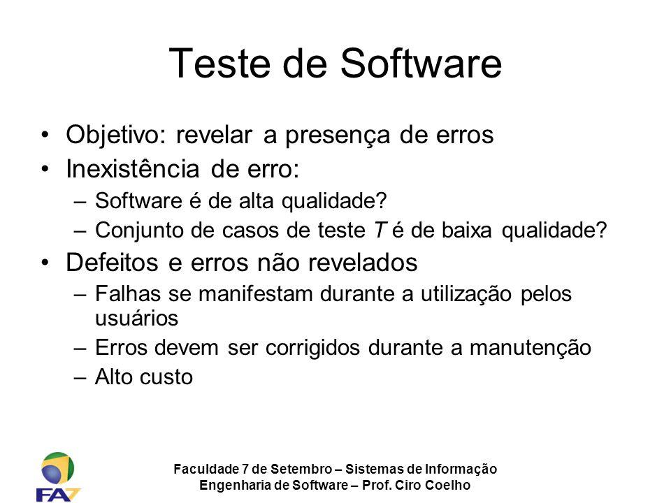Faculdade 7 de Setembro – Sistemas de Informação Engenharia de Software – Prof. Ciro Coelho Teste de Software Objetivo: revelar a presença de erros In