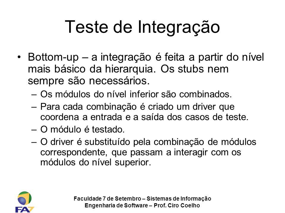 Faculdade 7 de Setembro – Sistemas de Informação Engenharia de Software – Prof. Ciro Coelho Teste de Integração Bottom-up – a integração é feita a par