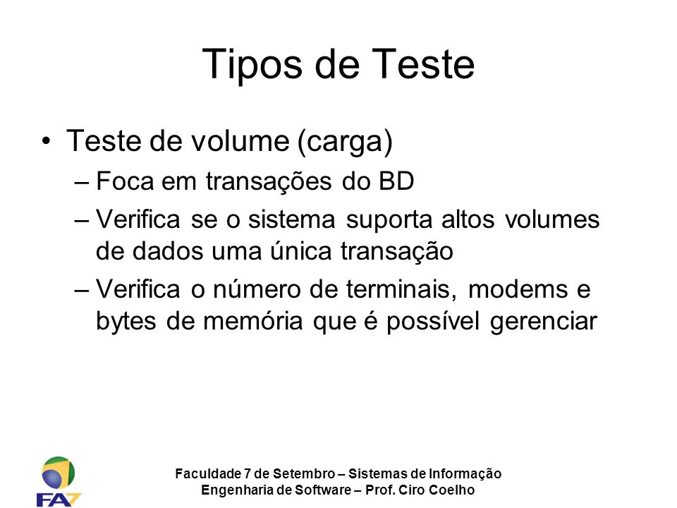 Faculdade 7 de Setembro – Sistemas de Informação Engenharia de Software – Prof. Ciro Coelho Tipos de Teste Teste de volume (carga) –Foca em transações