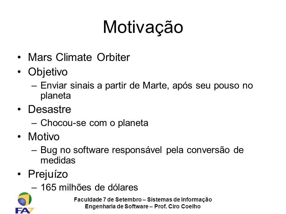 Faculdade 7 de Setembro – Sistemas de Informação Engenharia de Software – Prof. Ciro Coelho Motivação Mars Climate Orbiter Objetivo –Enviar sinais a p