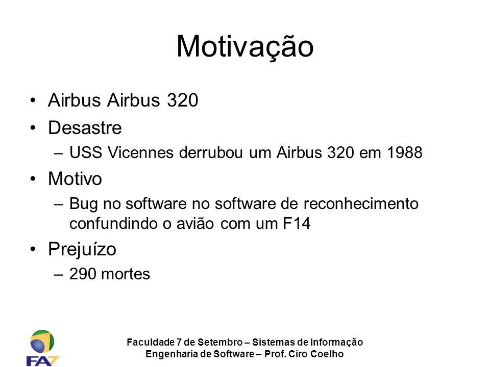 Faculdade 7 de Setembro – Sistemas de Informação Engenharia de Software – Prof. Ciro Coelho Motivação Airbus Airbus 320 Desastre –USS Vicennes derrubo