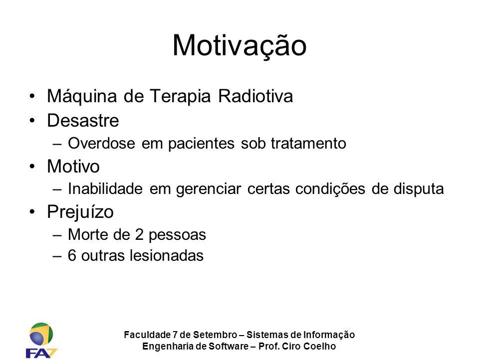 Faculdade 7 de Setembro – Sistemas de Informação Engenharia de Software – Prof. Ciro Coelho Motivação Máquina de Terapia Radiotiva Desastre –Overdose