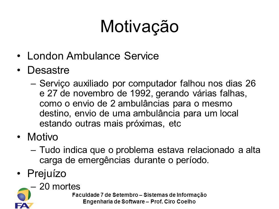 Faculdade 7 de Setembro – Sistemas de Informação Engenharia de Software – Prof. Ciro Coelho Motivação London Ambulance Service Desastre –Serviço auxil