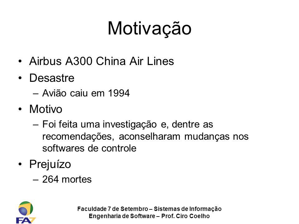 Faculdade 7 de Setembro – Sistemas de Informação Engenharia de Software – Prof. Ciro Coelho Motivação Airbus A300 China Air Lines Desastre –Avião caiu