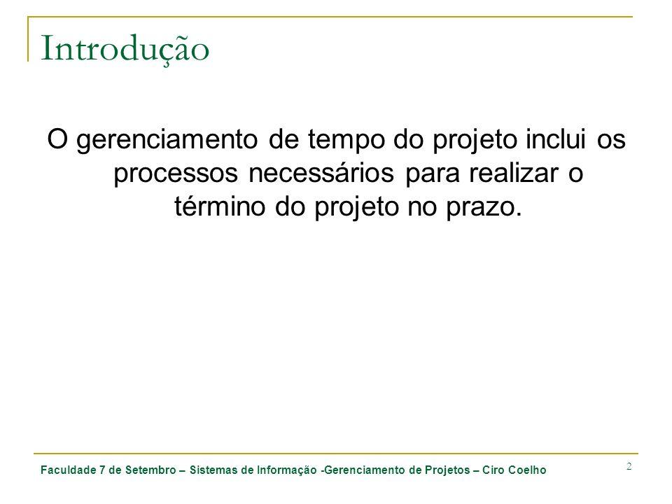 Faculdade 7 de Setembro – Sistemas de Informação -Gerenciamento de Projetos – Ciro Coelho 2 Introdução O gerenciamento de tempo do projeto inclui os p