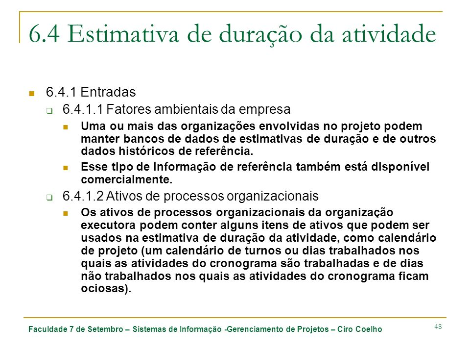 Faculdade 7 de Setembro – Sistemas de Informação -Gerenciamento de Projetos – Ciro Coelho 48 6.4 Estimativa de duração da atividade 6.4.1 Entradas 6.4