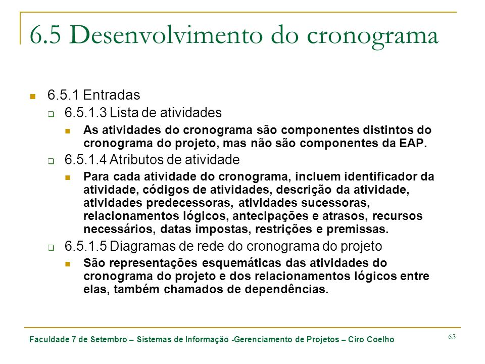 Faculdade 7 de Setembro – Sistemas de Informação -Gerenciamento de Projetos – Ciro Coelho 63 6.5 Desenvolvimento do cronograma 6.5.1 Entradas 6.5.1.3