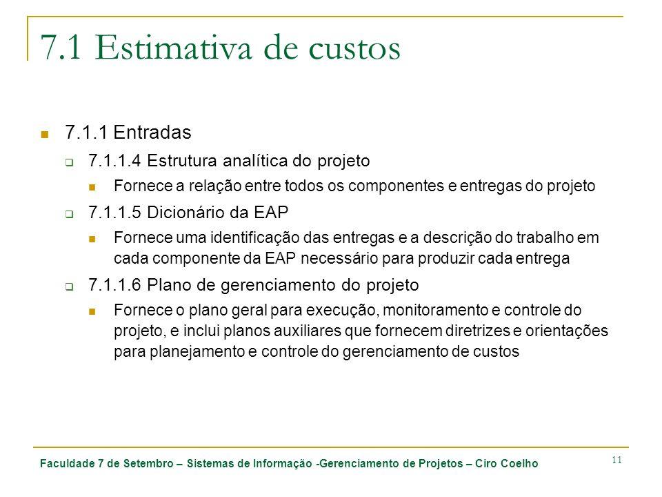 Faculdade 7 de Setembro – Sistemas de Informação -Gerenciamento de Projetos – Ciro Coelho 11 7.1 Estimativa de custos 7.1.1 Entradas 7.1.1.4 Estrutura analítica do projeto Fornece a relação entre todos os componentes e entregas do projeto 7.1.1.5 Dicionário da EAP Fornece uma identificação das entregas e a descrição do trabalho em cada componente da EAP necessário para produzir cada entrega 7.1.1.6 Plano de gerenciamento do projeto Fornece o plano geral para execução, monitoramento e controle do projeto, e inclui planos auxiliares que fornecem diretrizes e orientações para planejamento e controle do gerenciamento de custos