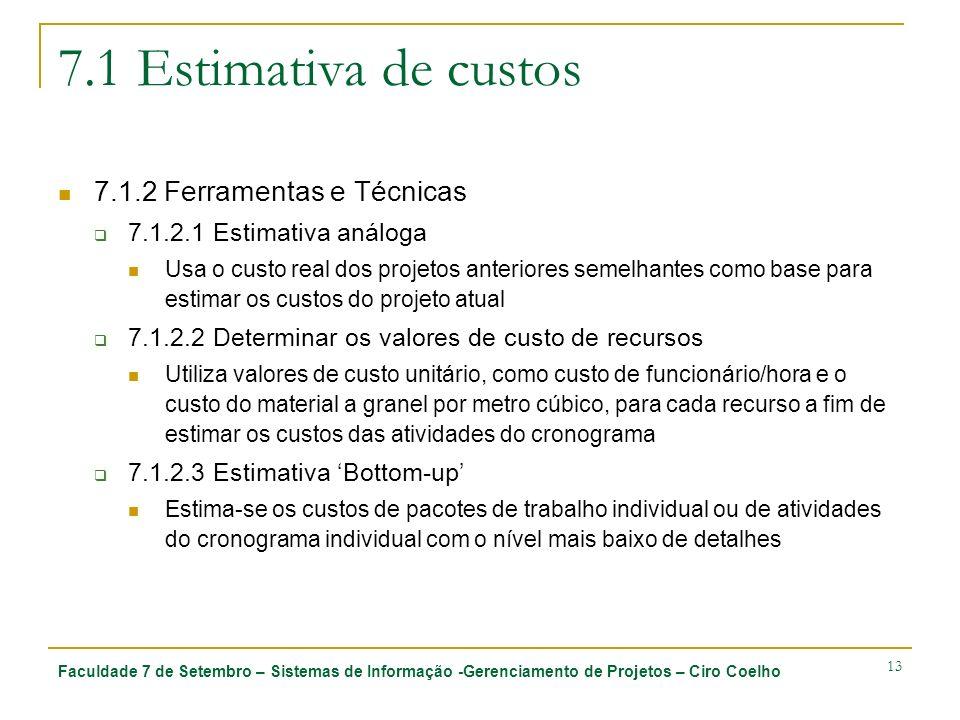 Faculdade 7 de Setembro – Sistemas de Informação -Gerenciamento de Projetos – Ciro Coelho 13 7.1 Estimativa de custos 7.1.2 Ferramentas e Técnicas 7.1.2.1 Estimativa análoga Usa o custo real dos projetos anteriores semelhantes como base para estimar os custos do projeto atual 7.1.2.2 Determinar os valores de custo de recursos Utiliza valores de custo unitário, como custo de funcionário/hora e o custo do material a granel por metro cúbico, para cada recurso a fim de estimar os custos das atividades do cronograma 7.1.2.3 Estimativa Bottom-up Estima-se os custos de pacotes de trabalho individual ou de atividades do cronograma individual com o nível mais baixo de detalhes