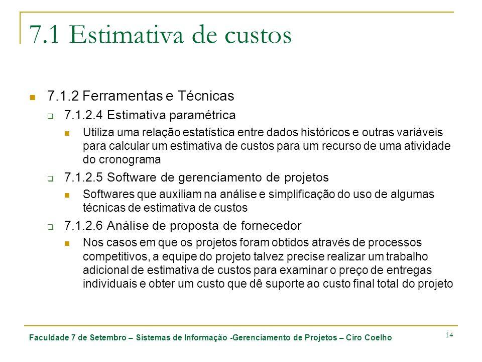Faculdade 7 de Setembro – Sistemas de Informação -Gerenciamento de Projetos – Ciro Coelho 14 7.1 Estimativa de custos 7.1.2 Ferramentas e Técnicas 7.1.2.4 Estimativa paramétrica Utiliza uma relação estatística entre dados históricos e outras variáveis para calcular um estimativa de custos para um recurso de uma atividade do cronograma 7.1.2.5 Software de gerenciamento de projetos Softwares que auxiliam na análise e simplificação do uso de algumas técnicas de estimativa de custos 7.1.2.6 Análise de proposta de fornecedor Nos casos em que os projetos foram obtidos através de processos competitivos, a equipe do projeto talvez precise realizar um trabalho adicional de estimativa de custos para examinar o preço de entregas individuais e obter um custo que dê suporte ao custo final total do projeto