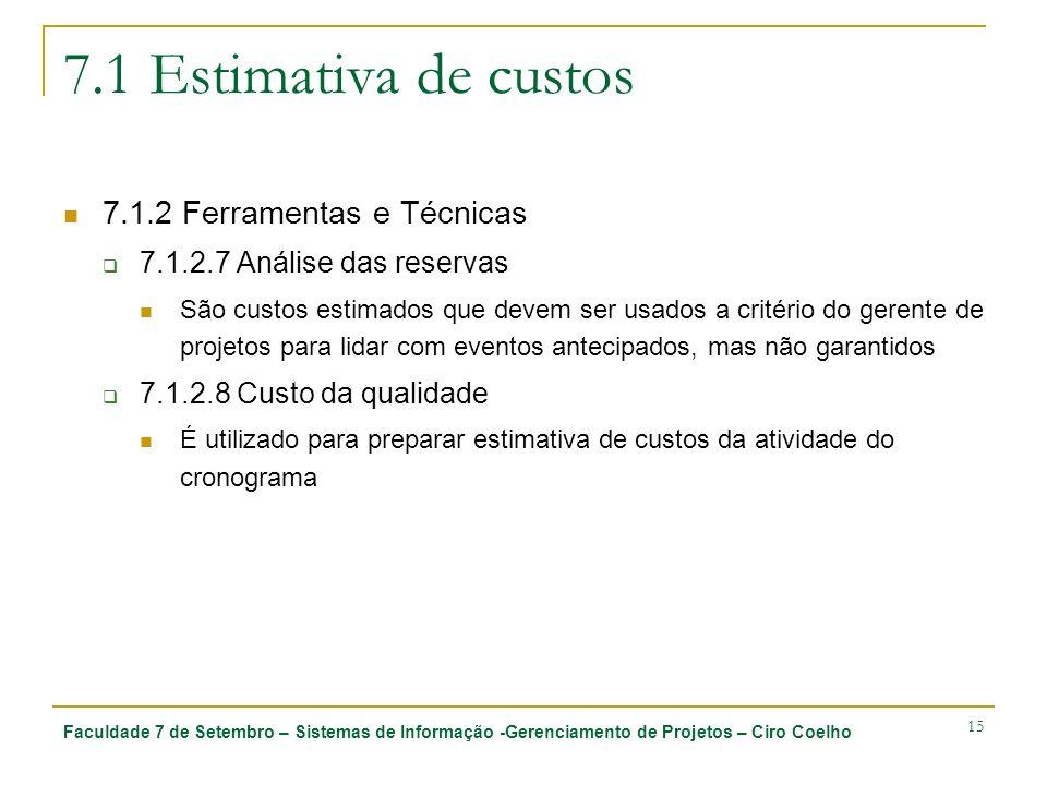 Faculdade 7 de Setembro – Sistemas de Informação -Gerenciamento de Projetos – Ciro Coelho 15 7.1 Estimativa de custos 7.1.2 Ferramentas e Técnicas 7.1.2.7 Análise das reservas São custos estimados que devem ser usados a critério do gerente de projetos para lidar com eventos antecipados, mas não garantidos 7.1.2.8 Custo da qualidade É utilizado para preparar estimativa de custos da atividade do cronograma