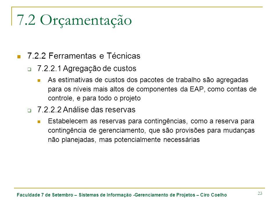 Faculdade 7 de Setembro – Sistemas de Informação -Gerenciamento de Projetos – Ciro Coelho 23 7.2 Orçamentação 7.2.2 Ferramentas e Técnicas 7.2.2.1 Agregação de custos As estimativas de custos dos pacotes de trabalho são agregadas para os níveis mais altos de componentes da EAP, como contas de controle, e para todo o projeto 7.2.2.2 Análise das reservas Estabelecem as reservas para contingências, como a reserva para contingência de gerenciamento, que são provisões para mudanças não planejadas, mas potencialmente necessárias