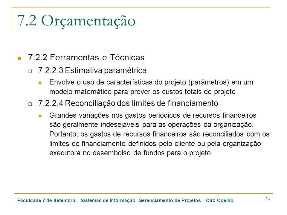 Faculdade 7 de Setembro – Sistemas de Informação -Gerenciamento de Projetos – Ciro Coelho 24 7.2 Orçamentação 7.2.2 Ferramentas e Técnicas 7.2.2.3 Estimativa paramétrica Envolve o uso de características do projeto (parâmetros) em um modelo matemático para prever os custos totais do projeto 7.2.2.4 Reconciliação dos limites de financiamento Grandes variações nos gastos periódicos de recursos financeiros são geralmente indesejáveis para as operações da organização.